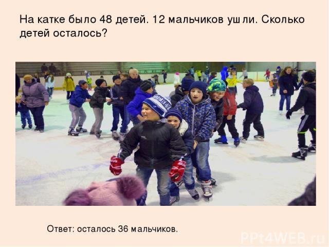 На катке было 48 детей. 12 мальчиков ушли. Сколько детей осталось? Ответ: осталось 36 мальчиков.