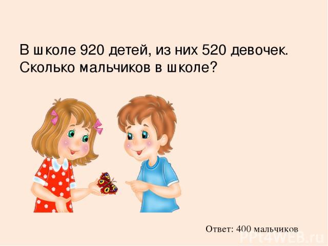 В школе 920 детей, из них 520 девочек. Сколько мальчиков в школе? Ответ: 400 мальчиков