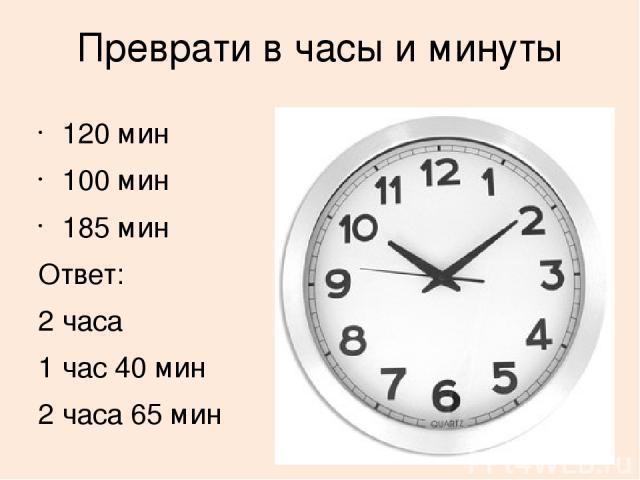 Преврати в часы и минуты 120 мин 100 мин 185 мин Ответ: 2 часа 1 час 40 мин 2 часа 65 мин