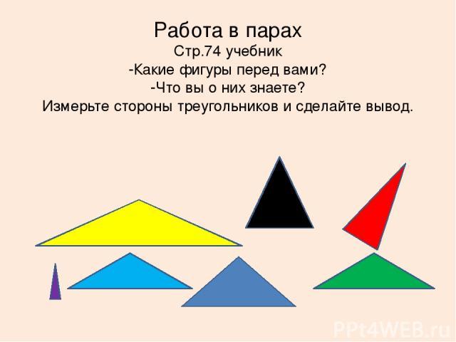 Работа в парах Стр.74 учебник -Какие фигуры перед вами? -Что вы о них знаете? Измерьте стороны треугольников и сделайте вывод.