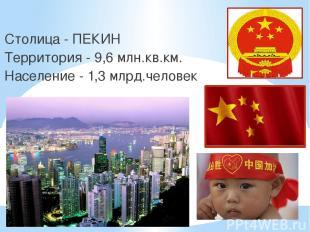 Столица - ПЕКИН Территория - 9,6 млн.кв.км. Население - 1,3 млрд.человек