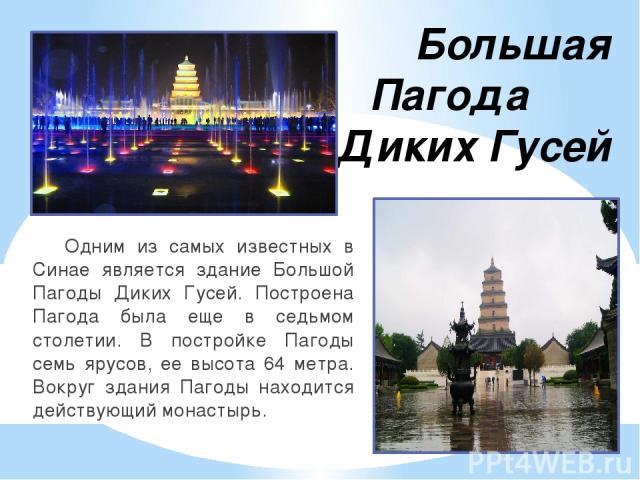 Большая Пагода Диких Гусей Одним из самых известных в Синае является здание Большой Пагоды Диких Гусей. Построена Пагода была еще в седьмом столетии. В постройке Пагоды семь ярусов, ее высота 64 метра. Вокруг здания Пагоды находится действующий монастырь.