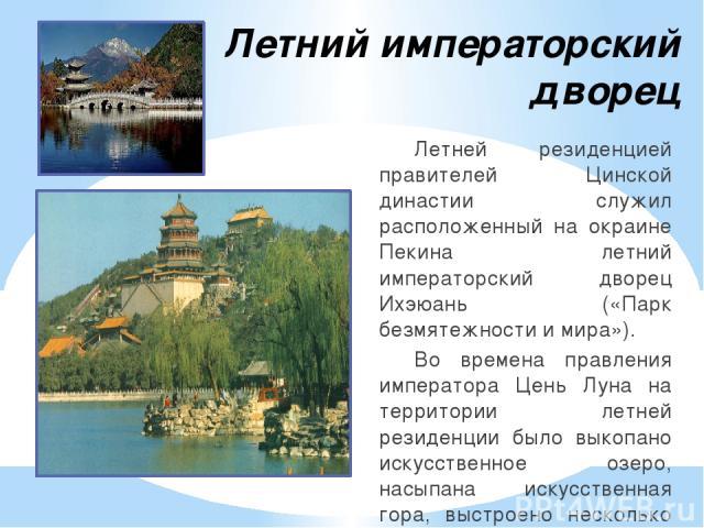 Летний императорский дворец Летней резиденцией правителей Цинской династии служил расположенный на окраине Пекина летний императорский дворец Ихэюань («Парк безмятежности и мира»). Во времена правления императора Цень Луна на территории летней резид…