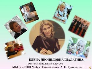 ЕЛЕНА ЛЕОНИДОВНА ШАЛАГИНА, учитель начальных классов МБОУ «СОШ № 4» г. Пикалёво