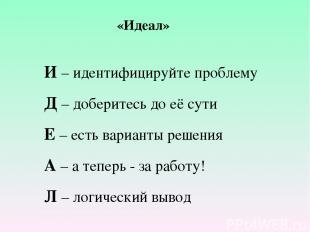 «Идеал» И – идентифицируйте проблему Д – доберитесь до её сути Е – есть варианты