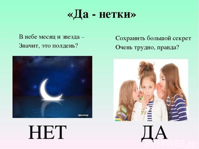 НЕТ ДА «Да - нетки» В небе месяц и звезда – Значит, это полдень? Сохранить большой секрет Очень трудно, правда?