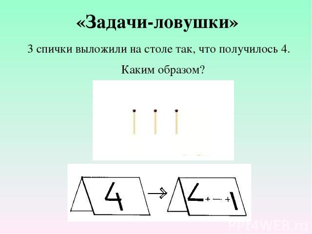 3 спички выложили на столе так, что получилось 4. Каким образом? «Задачи-ловушки»