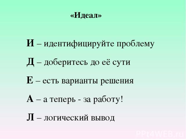 «Идеал» И – идентифицируйте проблему Д – доберитесь до её сути Е – есть варианты решения А – а теперь - за работу! Л – логический вывод