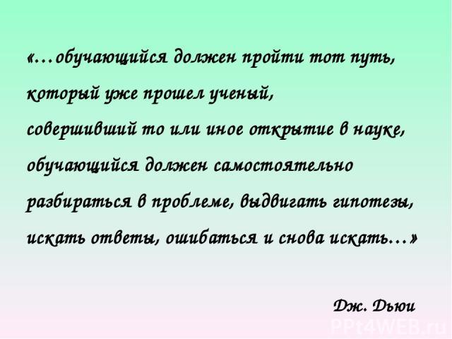 «…обучающийся должен пройти тот путь, который уже прошел ученый, совершивший то или иное открытие в науке, обучающийся должен самостоятельно разбираться в проблеме, выдвигать гипотезы, искать ответы, ошибаться и снова искать…» Дж. Дьюи