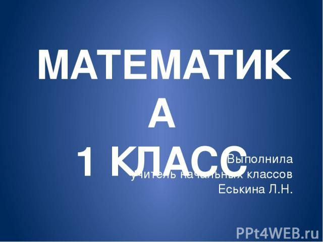 МАТЕМАТИКА 1 КЛАСС Выполнила учитель начальных классов Еськина Л.Н.