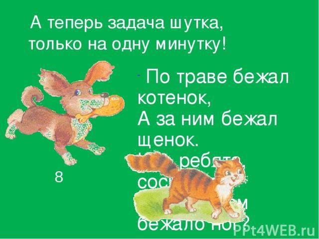 А теперь задача шутка, только на одну минутку! По траве бежал котенок, А за ним бежал щенок. Кто, ребята, сосчитает, Сколько там бежало ног? 8