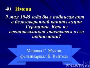 40 Имена 9 мая 1945 года был подписан акт о безоговорочной капитуляции Германии.