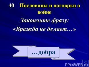 40 Пословицы и поговрки о войне Закончите фразу: «Вражда не делает…» …добра