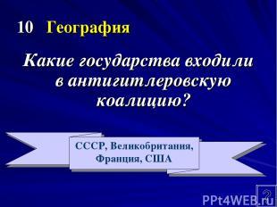 10 География Какие государства входили в антигитлеровскую коалицию? СССР, Велико
