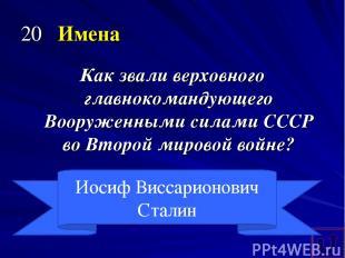 20 Имена Как звали верховного главнокомандующего Вооруженными силами СССР во Вто