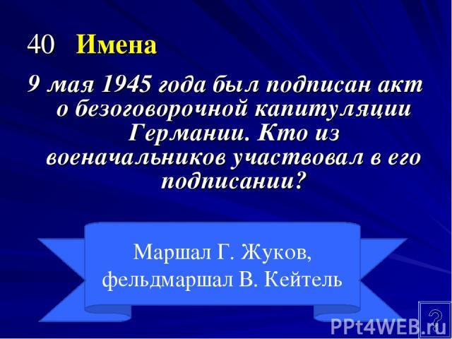 40 Имена 9 мая 1945 года был подписан акт о безоговорочной капитуляции Германии. Кто из военачальников участвовал в его подписании? Маршал Г. Жуков, фельдмаршал В. Кейтель