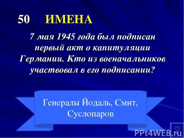 50 ИМЕНА 7 мая 1945 года был подписан первый акт о капитуляции Германии. Кто из военачальников участвовал в его подписании? Генералы Йодаль, Смит, Суслопаров