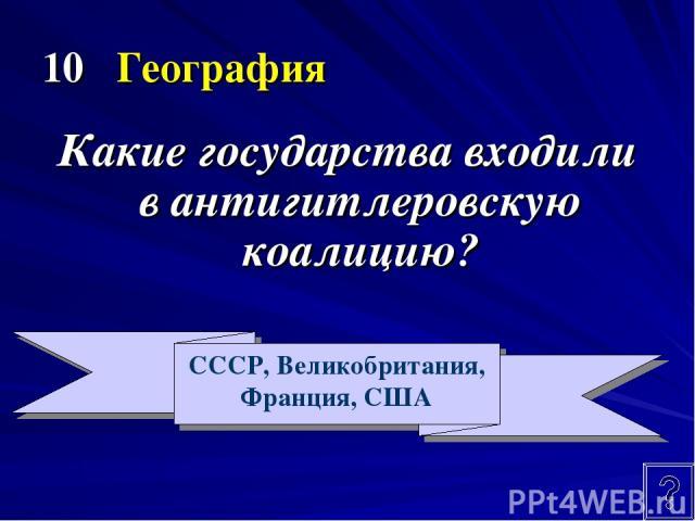 10 География Какие государства входили в антигитлеровскую коалицию? СССР, Великобритания, Франция, США