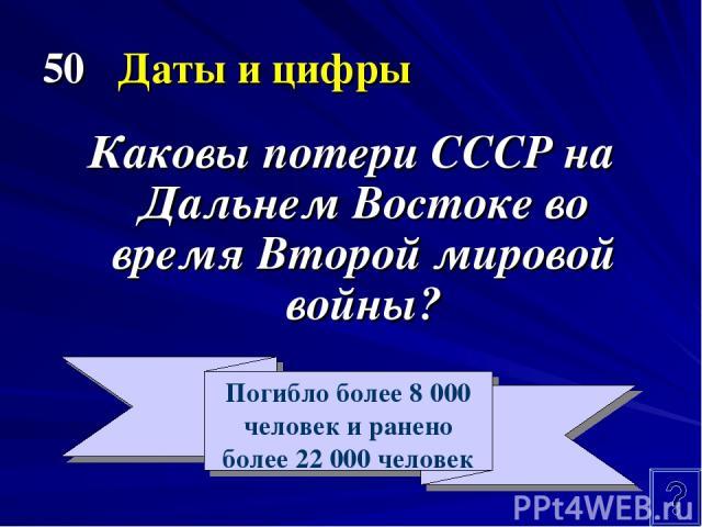 50 Даты и цифры Каковы потери СССР на Дальнем Востоке во время Второй мировой войны? Погибло более 8 000 человек и ранено более 22 000 человек