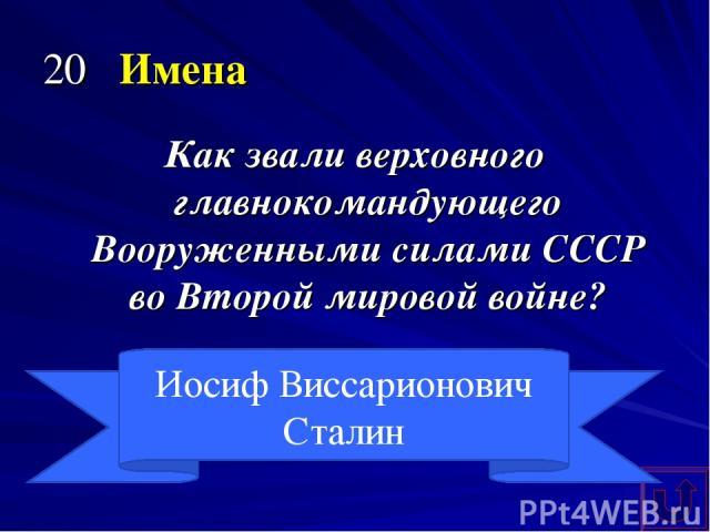 20 Имена Как звали верховного главнокомандующего Вооруженными силами СССР во Второй мировой войне? Иосиф Виссарионович Сталин
