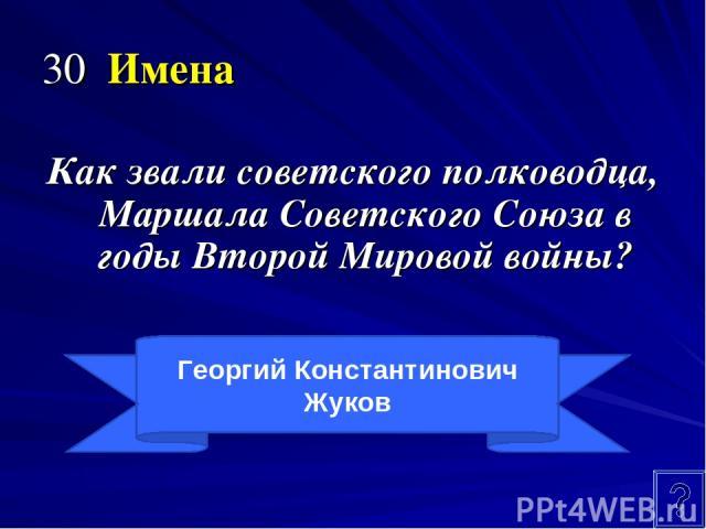30 Имена Как звали советского полководца, Маршала Советского Союза в годы Второй Мировой войны? Георгий Константинович Жуков