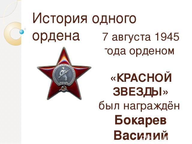 История одного ордена 7 августа 1945 года орденом «КРАСНОЙ ЗВЕЗДЫ» был награждён Бокарев Василий Арсентьевич Другие награды: Орден Отечественной войны II степени; Медаль «За отвагу»; Медаль «За боевые заслуги», медаль «За оборону Советского Заполярья»