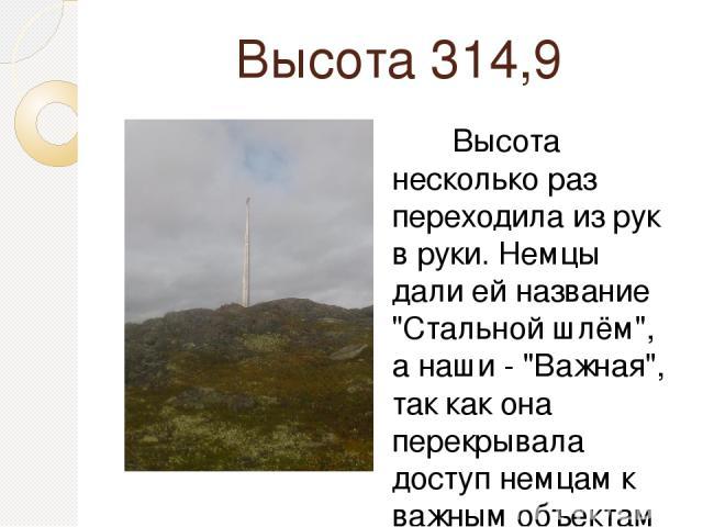 Высота 314,9 Высота несколько раз переходила из рук в руки. Немцы дали ей название