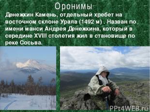 Денежкин Камень, отдельный хребет на восточном склоне Урала (1492 м) . Назван по