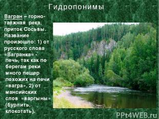 Вагран – горно-таёжная река, приток Сосьвы. Название произошло: 1) от русского с