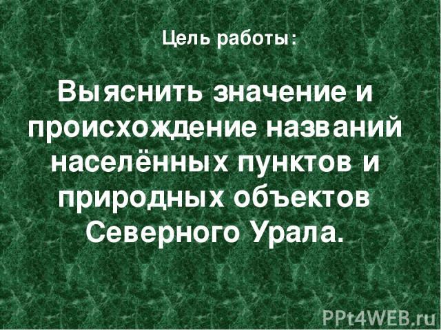 Выяснить значение и происхождение названий населённых пунктов и природных объектов Северного Урала. Цель работы:
