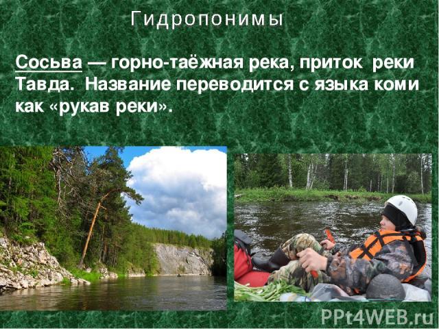Сосьва— горно-таёжная река, приток реки Тавда. Название переводится с языка коми как «рукав реки».