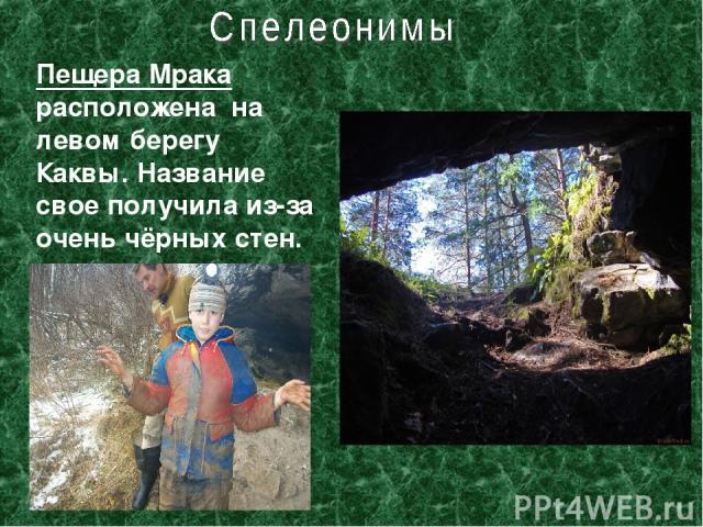 Пещера Мрака расположена на левом берегу Каквы. Название свое получила из-за очень чёрных стен.