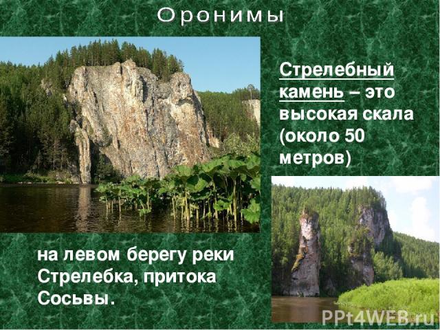Стрелебный камень – это высокая скала (около 50 метров) на левом берегу реки Стрелебка, притока Сосьвы.