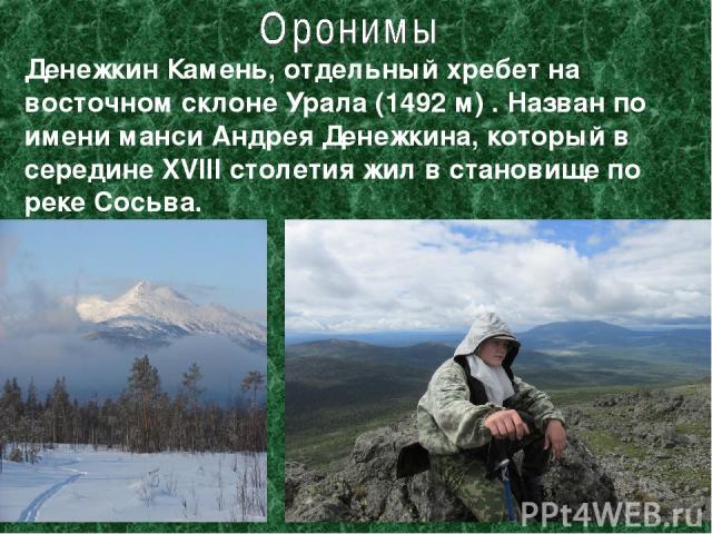 Денежкин Камень, отдельный хребет на восточном склоне Урала (1492 м) . Назван по имени манси Андрея Денежкина, который в середине XVIII столетия жил в становище по реке Сосьва.
