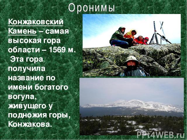 Конжаковский Камень – самая высокая гора области – 1569 м. Эта гора получила название по имени богатого вогула, живущего у подножия горы, Конжакова.