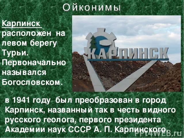 Карпинск расположен на левом берегу Турьи. Первоначально назывался Богословском. в 1941 году был преобразован в город Карпинск, названный так в честь видного русского геолога, первого президента Академии наук СССР А.П.Карпинского.