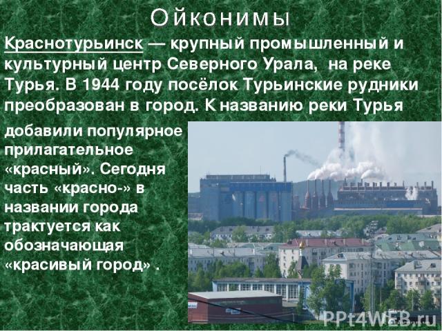 Краснотурьинск— крупный промышленный и культурный центр Северного Урала, на реке Турья. В 1944 году посёлок Турьинские рудники преобразован в город. К названию реки Турья добавили популярное прилагательное «красный». Сегодня часть «красно-» в назва…