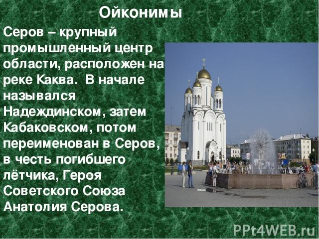 Ойконимы Серов – крупный промышленный центр области, расположен на реке Каква. В начале назывался Надеждинском, затем Кабаковском, потом переименован в Серов, в честь погибшего лётчика, Героя Советского Союза Анатолия Серова.
