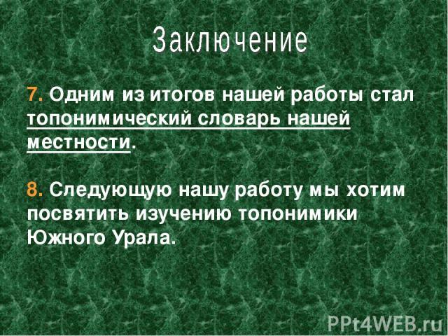 7. Одним из итогов нашей работы стал топонимический словарь нашей местности. 8. Следующую нашу работу мы хотим посвятить изучению топонимики Южного Урала.