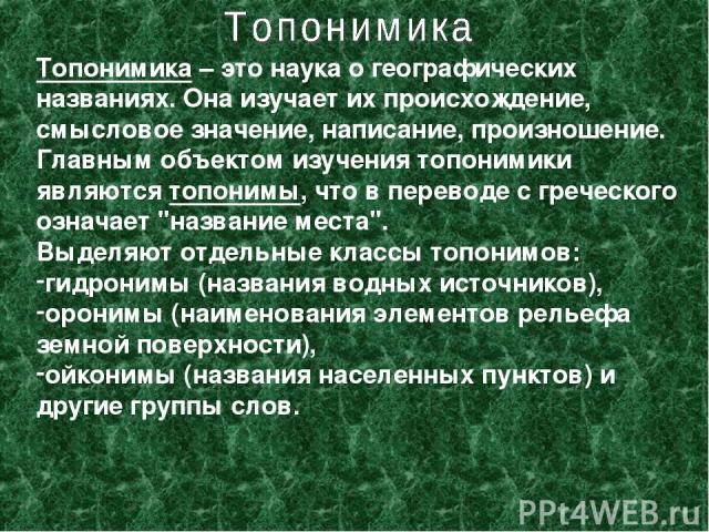 Топонимика – это наука о географических названиях. Она изучает их происхождение, смысловое значение, написание, произношение. Главным объектом изучения топонимики являются топонимы, что в переводе с греческого означает