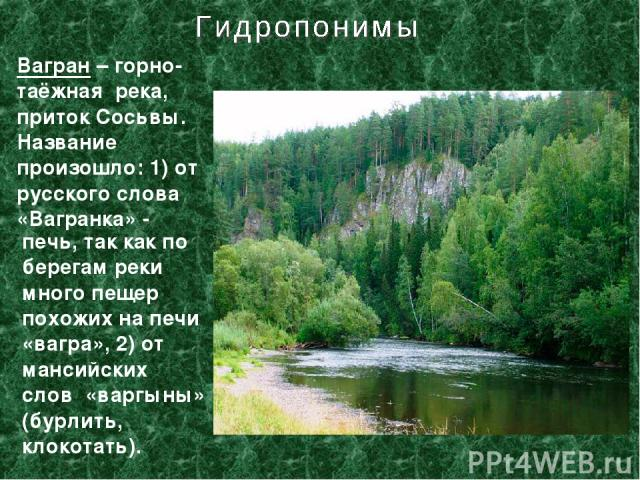 Вагран – горно-таёжная река, приток Сосьвы. Название произошло: 1) от русского слова «Вагранка» - печь, так как по берегам реки много пещер похожих на печи «вагра», 2) от мансийских слов «варгыны» (бурлить, клокотать).