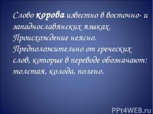 Слово корова известно в восточно- и западнославянских языках. Происхождение неяс