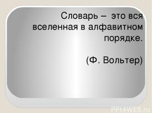 Словарь – это вся вселенная в алфавитном порядке. (Ф. Вольтер)