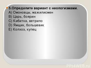 5.Определите вариант с неологизмами. А) Омоновцы, мажилисмен В) Царь, боярин