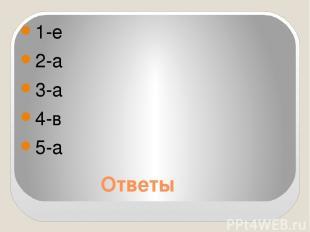 Ответы 1-е 2-а 3-а 4-в 5-а