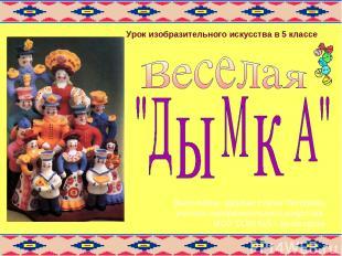 Выполнила: Щербак Елена Петровна, учитель изобразительного искусства МОУ СОШ №5