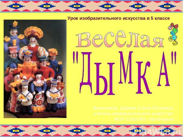 Выполнила: Щербак Елена Петровна, учитель изобразительного искусства МОУ СОШ №5 г.Белогорска Урок изобразительного искусства в 5 классе