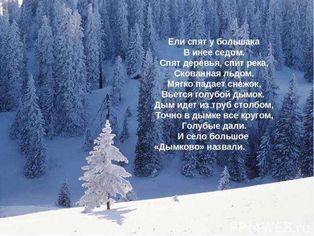 Ели спят у большака В инее седом. Спят деревья, спит река, Скованная льдом. Мягко падает снежок, Вьется голубой дымок. Дым идет из труб столбом, Точно в дымке все кругом, Голубые дали. И село большое «Дымково» назвали.