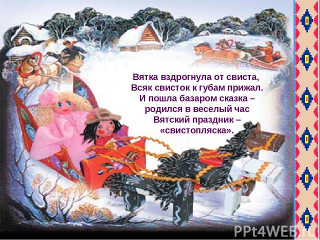 Вятка вздрогнула от свиста, Всяк свисток к губам прижал. И пошла базаром сказка – родился в веселый час Вятский праздник – «свистопляска».