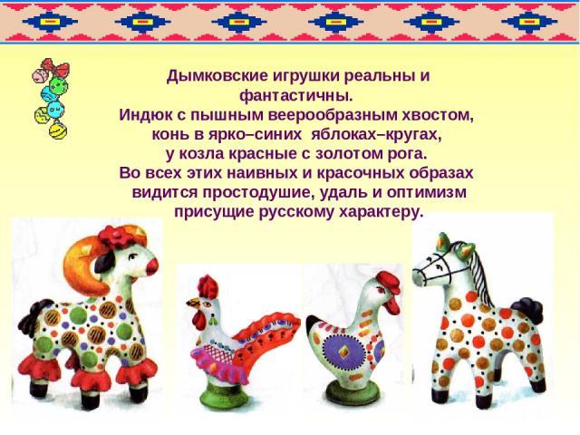 Дымковские игрушки реальны и фантастичны. Индюк с пышным веерообразным хвостом, конь в ярко–синих яблоках–кругах, у козла красные с золотом рога. Во всех этих наивных и красочных образах видится простодушие, удаль и оптимизм присущие русскому характеру.